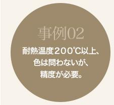事例02 耐熱温度200℃以上、色は問わないが、精度が必要。