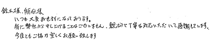 鈴木様、熊谷様 いつも大変お世話になっております。 特に弊社から申し上げることはございません。親切で丁寧な対応いただいて感謝しています。今後ともご協力宜しくお願いいたします。