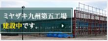 ミヤザキ九州第五工場 建設中です。|詳細はこちら