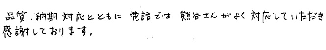 品質、納期対応とともに電話では熊谷さんがよく対応していただき感謝しております。